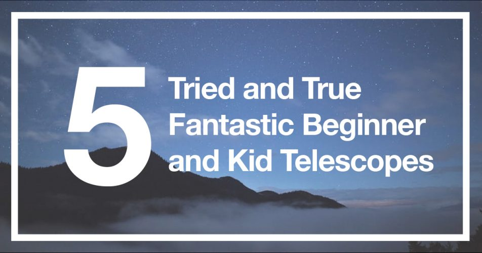 5 Tried and True Fantastic Beginner and Kid Telescopes